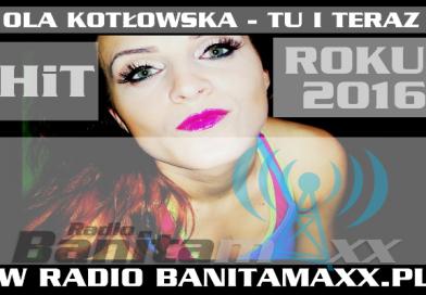 "Ola Kotłowska   w piosence ,,Tu i Teraz"" HITEM ROKU!!! NA ANTENIE BANITA MAXX RADIO"